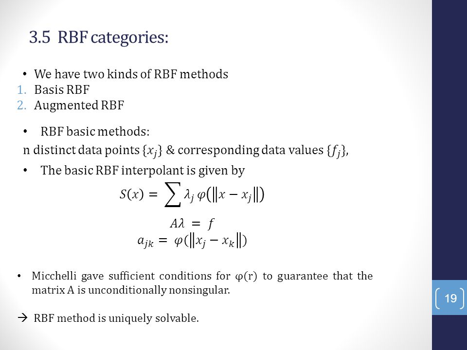 3.5 RBF categories: We have two kinds of RBF methods 1.Basis RBF 2.Augmented RBF 19 Micchelli gave sufficient conditions for φ(r) to guarantee that the matrix A is unconditionally nonsingular.