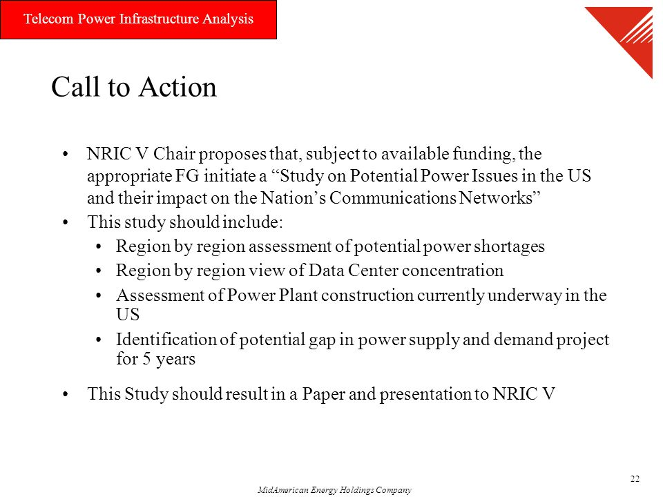 MidAmerican Energy Holdings Company Telecom Power Infrastructure Analysis 22 Call to Action NRIC V Chair proposes that, subject to available funding, the appropriate FG initiate a Study on Potential Power Issues in the US and their impact on the Nation's Communications Networks This study should include: Region by region assessment of potential power shortages Region by region view of Data Center concentration Assessment of Power Plant construction currently underway in the US Identification of potential gap in power supply and demand project for 5 years This Study should result in a Paper and presentation to NRIC V
