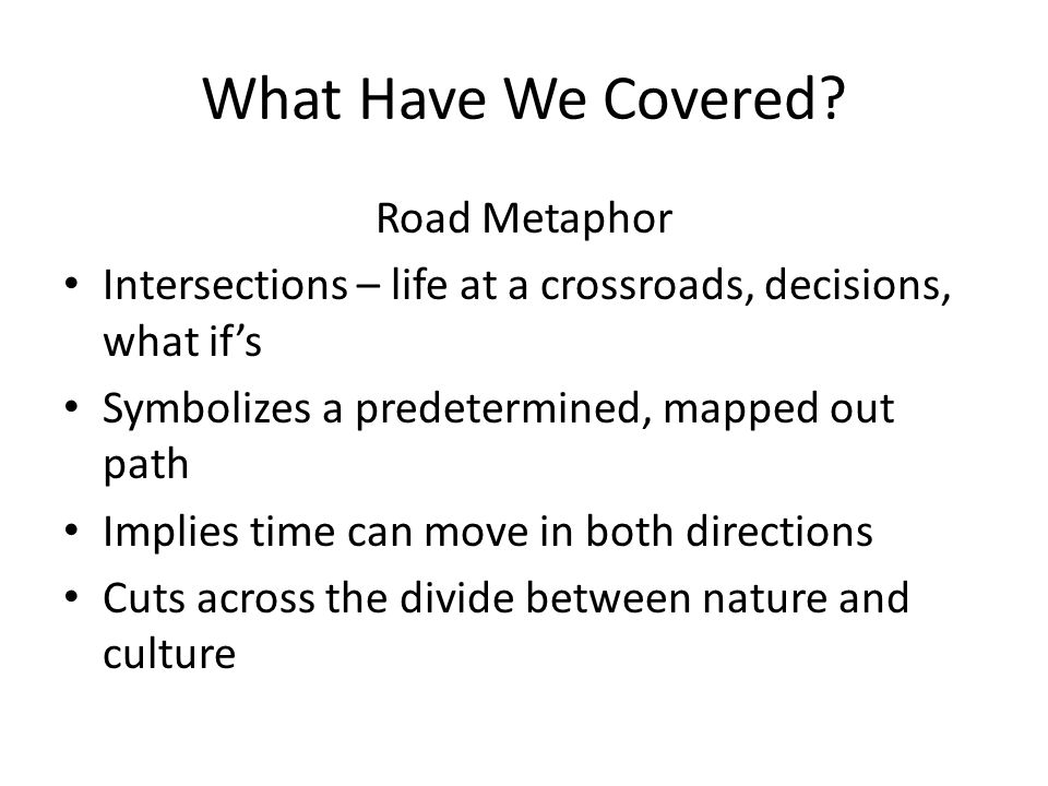What Have We Covered? Road Metaphor Intersections – life at a crossroads, decisions, what if's Symbolizes a predetermined, mapped out path Implies tim