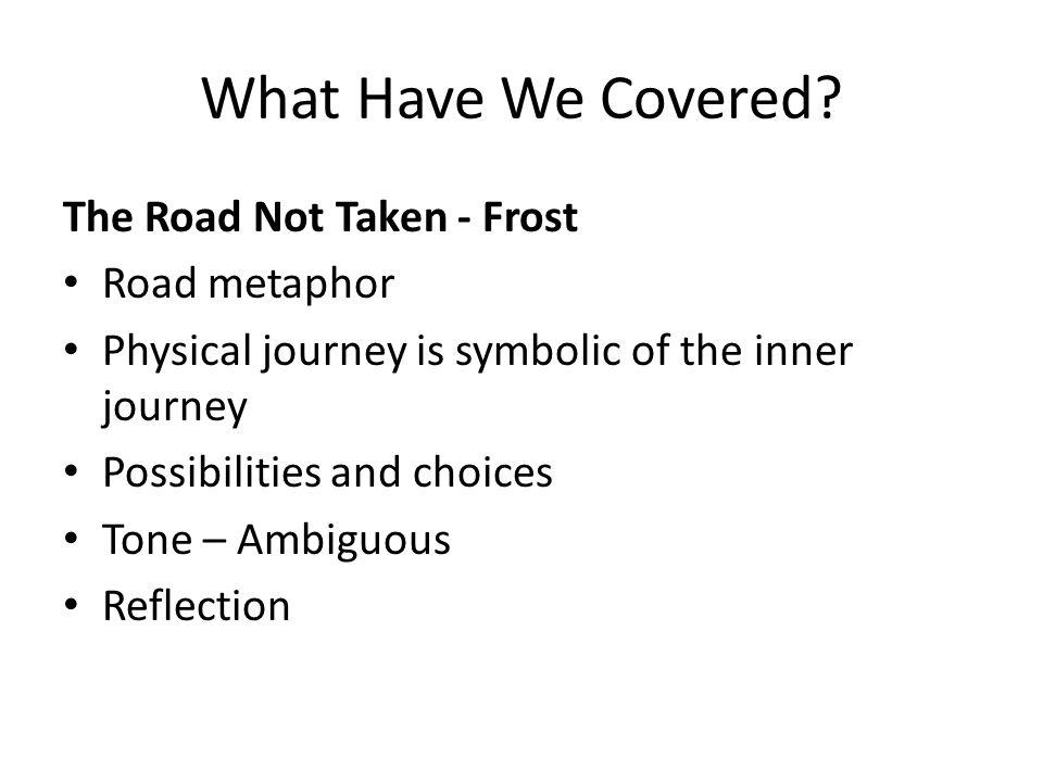 What Have We Covered? The Road Not Taken - Frost Road metaphor Physical journey is symbolic of the inner journey Possibilities and choices Tone – Ambi