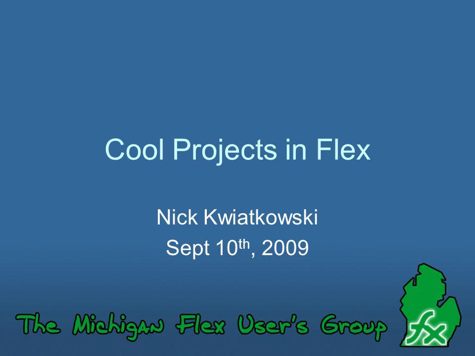 Cool Projects in Flex Nick Kwiatkowski Sept 10 th, 2009