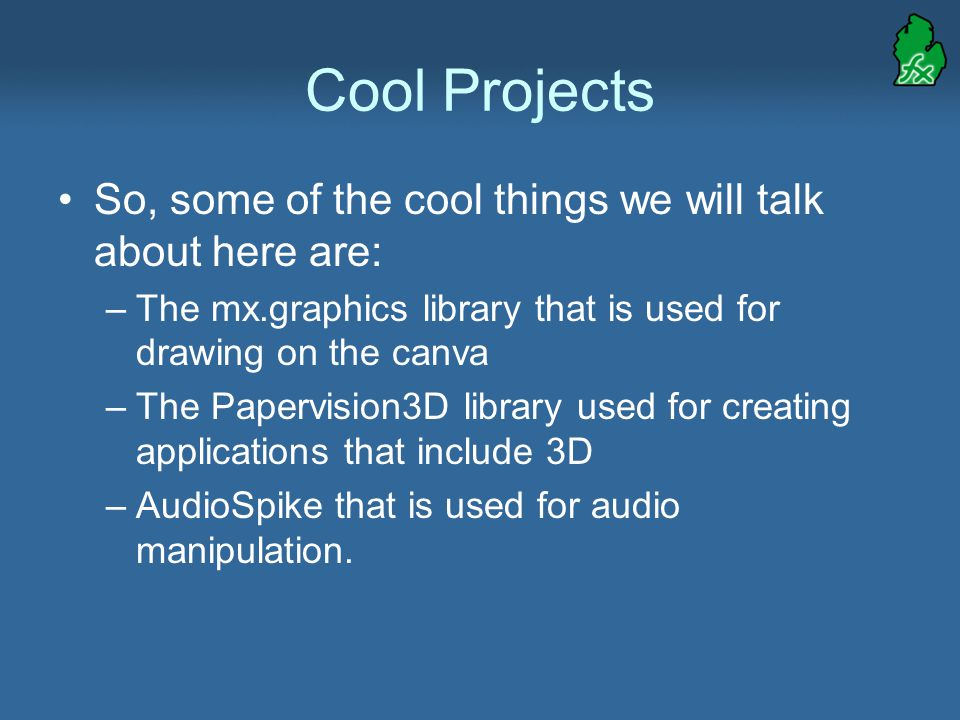 Cool Projects So, some of the cool things we will talk about here are: –The mx.graphics library that is used for drawing on the canva –The Papervision3D library used for creating applications that include 3D –AudioSpike that is used for audio manipulation.