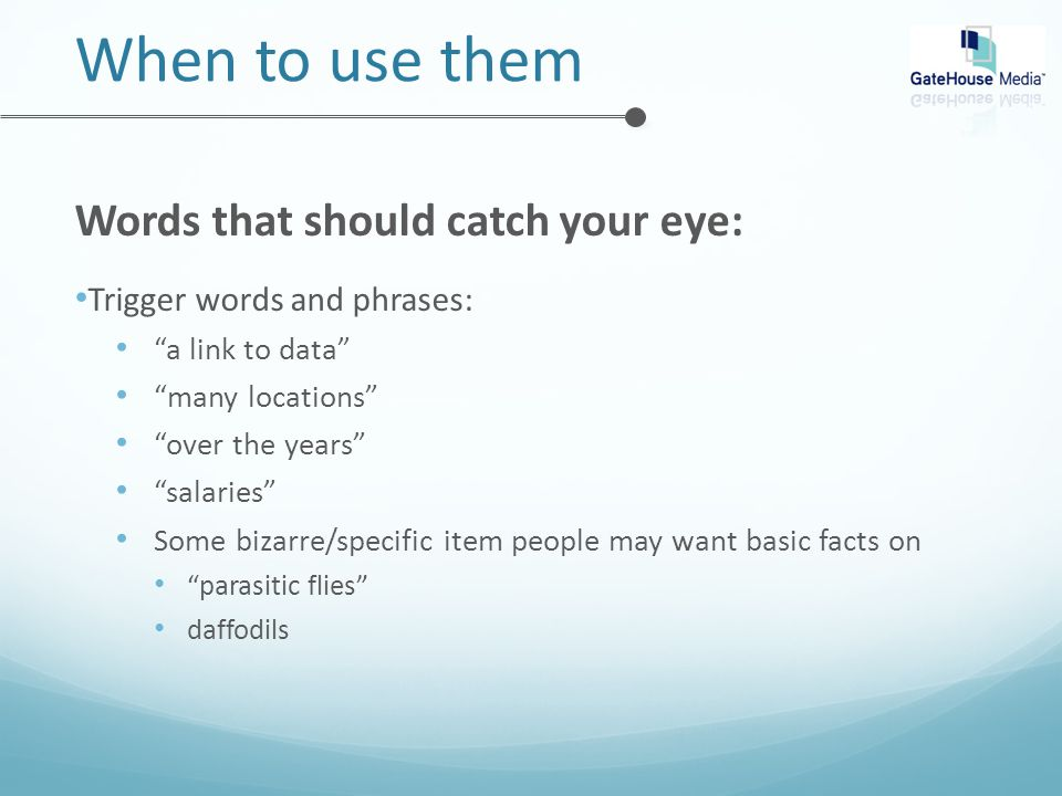 When to use them Words that should catch your eye: Trigger words and phrases: a link to data many locations over the years salaries Some bizarre/specific item people may want basic facts on parasitic flies daffodils