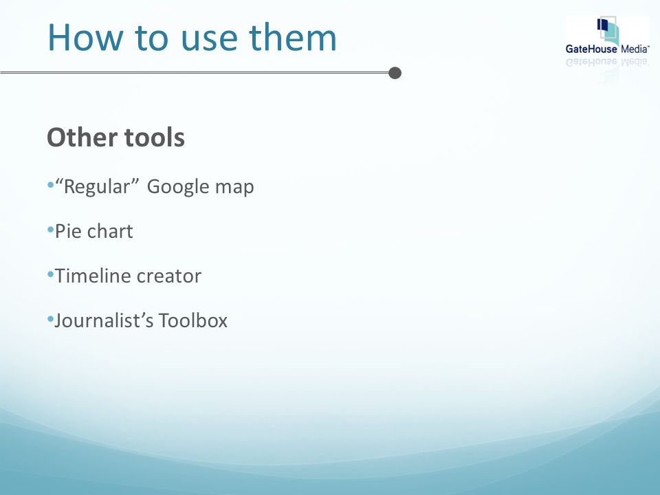 How to use them Other tools Regular Google map Pie chart Timeline creator Journalist's Toolbox