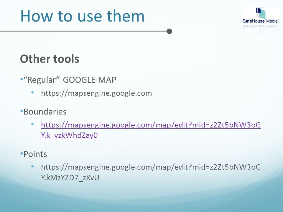 How to use them Other tools Regular GOOGLE MAP https://mapsengine.google.com Boundaries https://mapsengine.google.com/map/edit mid=z2Zt5bNW3oG Y.k_vzkWhdZay0 https://mapsengine.google.com/map/edit mid=z2Zt5bNW3oG Y.k_vzkWhdZay0 Points https://mapsengine.google.com/map/edit mid=z2Zt5bNW3oG Y.kMzYZD7_zXvU