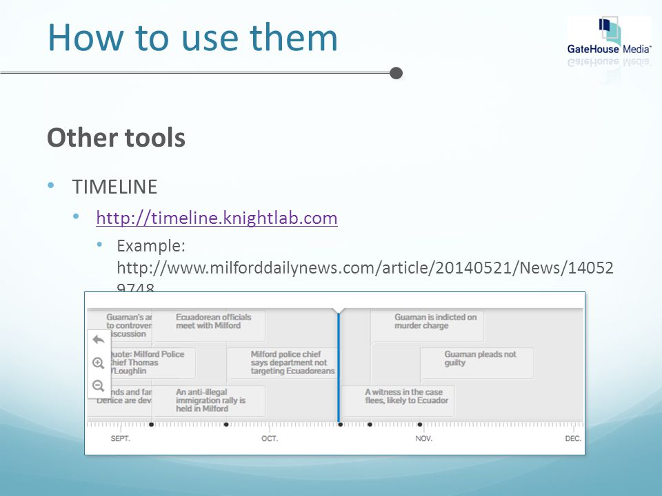 How to use them Other tools TIMELINE http://timeline.knightlab.com Example: http://www.milforddailynews.com/article/20140521/News/14052 9748
