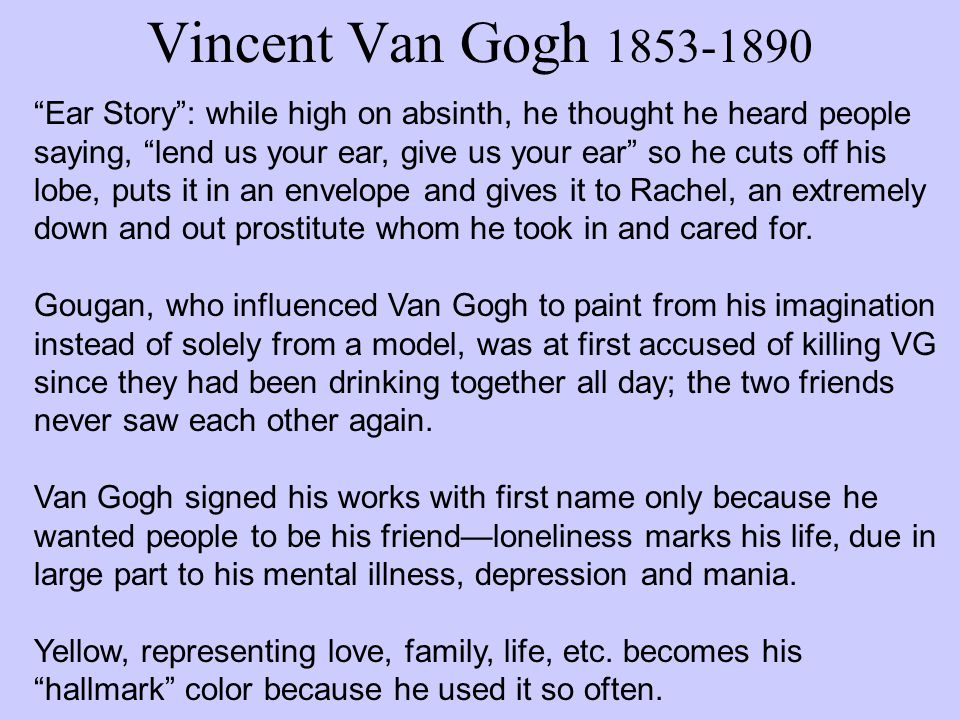 Vincent Van Gogh 1853-1890 Ear Story : while high on absinth, he thought he heard people saying, lend us your ear, give us your ear so he cuts off his lobe, puts it in an envelope and gives it to Rachel, an extremely down and out prostitute whom he took in and cared for.