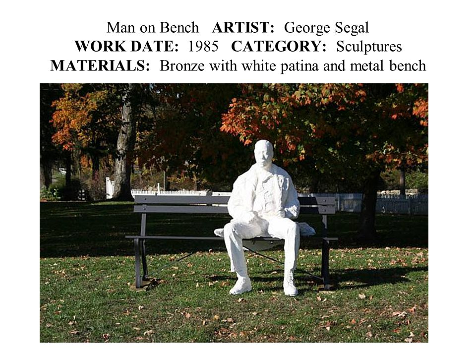 Man on Bench ARTIST: George Segal WORK DATE: 1985 CATEGORY: Sculptures MATERIALS: Bronze with white patina and metal bench