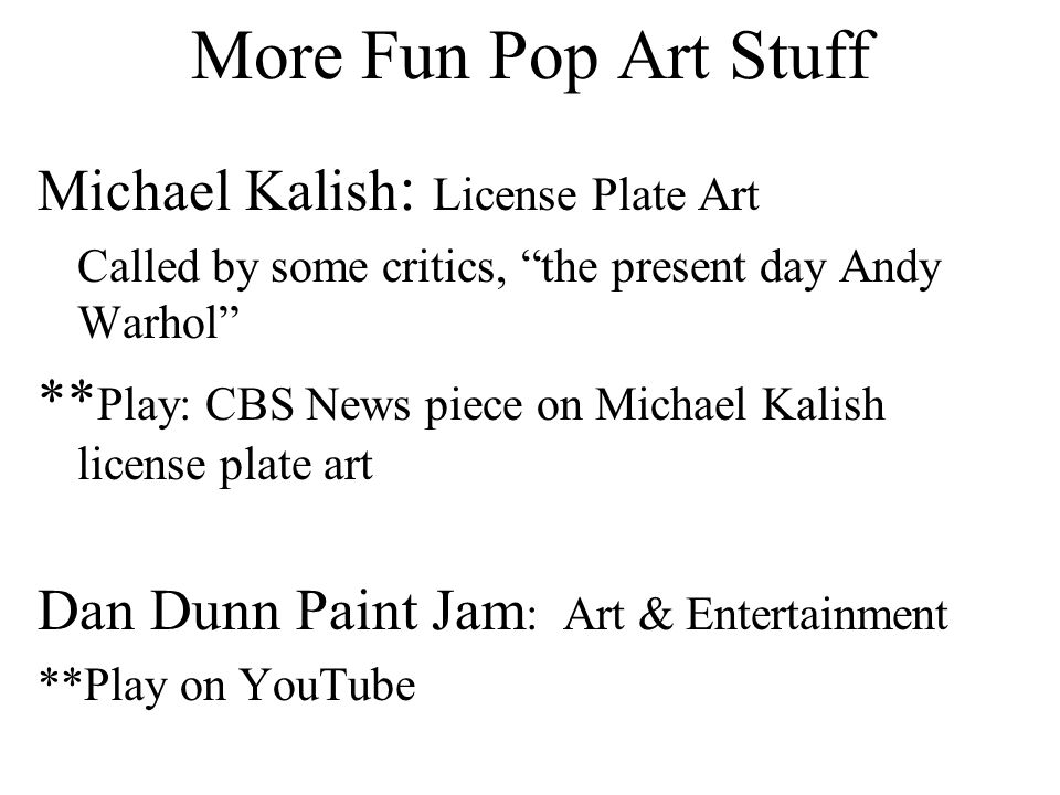 More Fun Pop Art Stuff Michael Kalish : License Plate Art Called by some critics, the present day Andy Warhol ** Play: CBS News piece on Michael Kalish license plate art Dan Dunn Paint Jam : Art & Entertainment **Play on YouTube