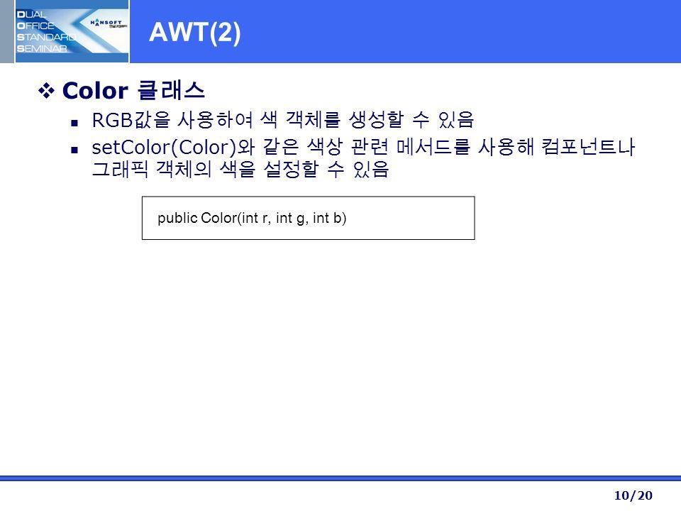 10/20 AWT(2)  Color 클래스 RGB 값을 사용하여 색 객체를 생성할 수 있음 setColor(Color) 와 같은 색상 관련 메서드를 사용해 컴포넌트나 그래픽 객체의 색을 설정할 수 있음 public Color(int r, int g, int b)
