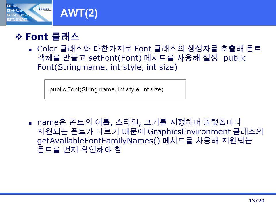 13/20 AWT(2)  Font 클래스 Color 클래스와 마찬가지로 Font 클래스의 생성자를 호출해 폰트 객체를 만들고 setFont(Font) 메서드를 사용해 설정 public Font(String name, int style, int size) name 은 폰트의 이름, 스타일, 크기를 지정하며 플랫폼마다 지원되는 폰트가 다르기 때문에 GraphicsEnvironment 클래스의 getAvailableFontFamilyNames() 메서드를 사용해 지원되는 폰트를 먼저 확인해야 함 public Font(String name, int style, int size)