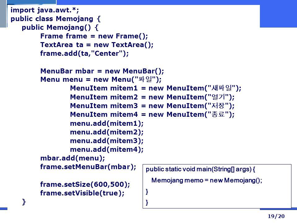 19/20 import java.awt.*; public class Memojang { public Memojang() { Frame frame = new Frame(); TextArea ta = new TextArea(); frame.add(ta, Center ); MenuBar mbar = new MenuBar(); Menu menu = new Menu( 파일 ); MenuItem mitem1 = new MenuItem( 새파일 ); MenuItem mitem2 = new MenuItem( 열기 ); MenuItem mitem3 = new MenuItem( 저장 ); MenuItem mitem4 = new MenuItem( 종료 ); menu.add(mitem1); menu.add(mitem2); menu.add(mitem3); menu.add(mitem4); mbar.add(menu); frame.setMenuBar(mbar); frame.setSize(600,500); frame.setVisible(true); } public static void main(String[] args) { Memojang memo = new Memojang(); }