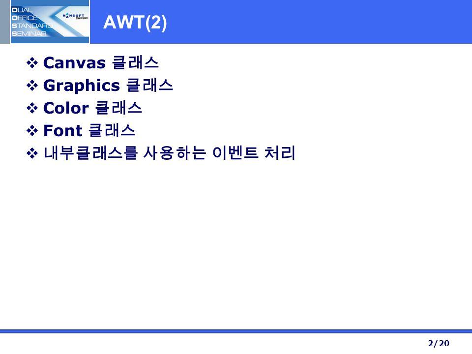 2/20 AWT(2)  Canvas 클래스  Graphics 클래스  Color 클래스  Font 클래스  내부클래스를 사용하는 이벤트 처리