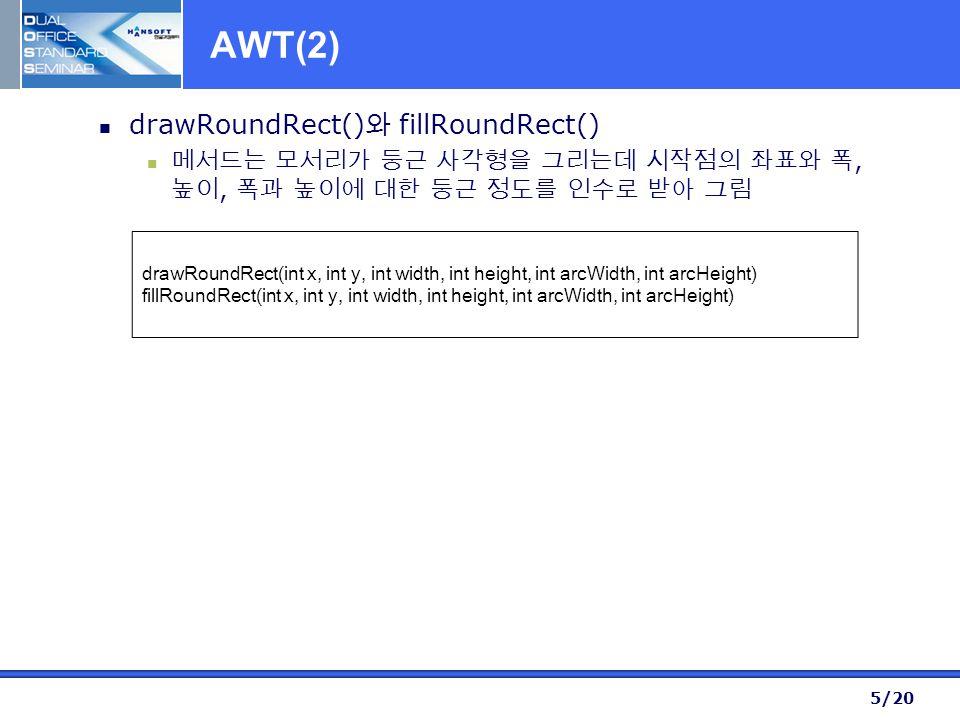 5/20 AWT(2) drawRoundRect() 와 fillRoundRect() 메서드는 모서리가 둥근 사각형을 그리는데 시작점의 좌표와 폭, 높이, 폭과 높이에 대한 둥근 정도를 인수로 받아 그림 drawRoundRect(int x, int y, int width, int height, int arcWidth, int arcHeight) fillRoundRect(int x, int y, int width, int height, int arcWidth, int arcHeight)