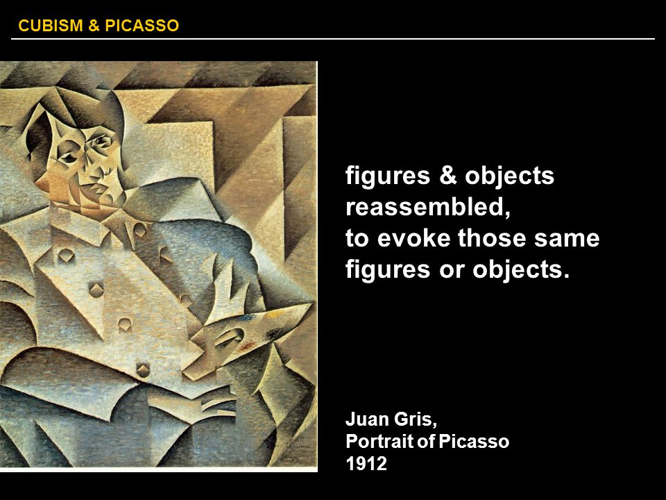 CUBISM & PICASSO figures & objects reassembled, to evoke those same figures or objects. Juan Gris, Portrait of Picasso 1912