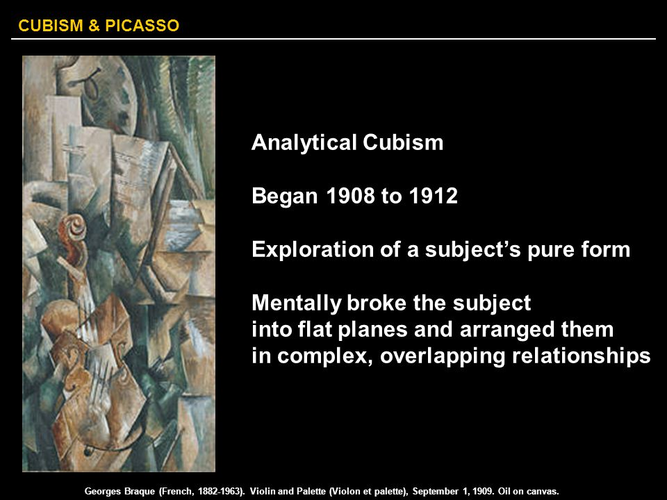 CUBISM & PICASSO Analytical Cubism Began 1908 to 1912 Exploration of a subject's pure form Mentally broke the subject into flat planes and arranged th