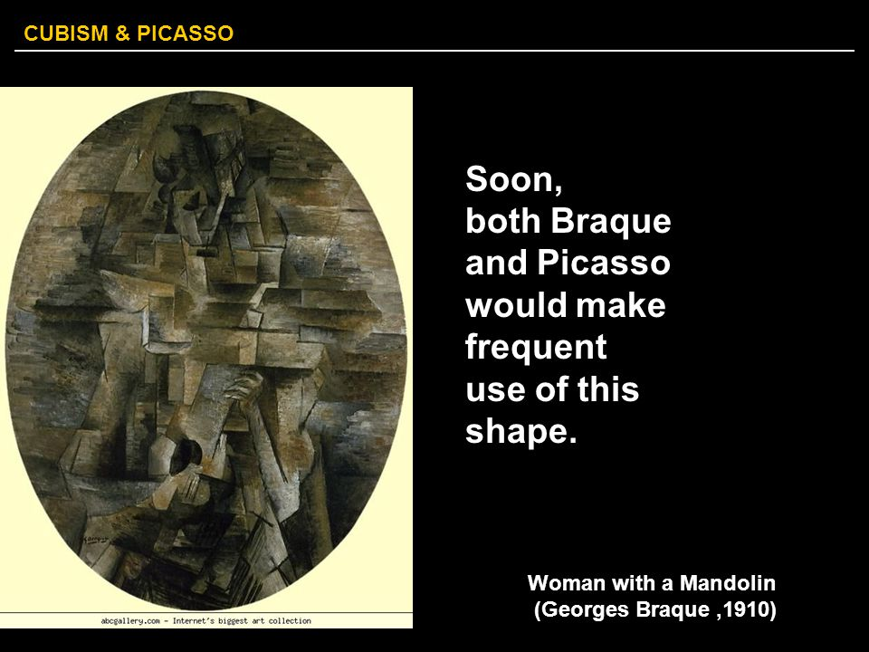 CUBISM & PICASSO Soon, both Braque and Picasso would make frequent use of this shape. Woman with a Mandolin (Georges Braque,1910)