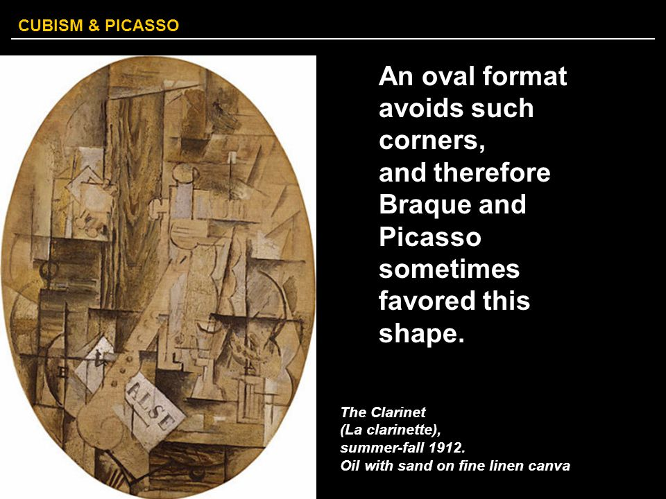 CUBISM & PICASSO An oval format avoids such corners, and therefore Braque and Picasso sometimes favored this shape. The Clarinet (La clarinette), summ