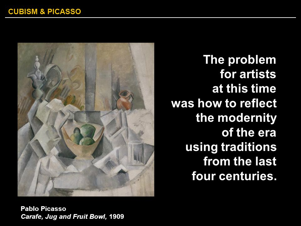CUBISM & PICASSO The problem for artists at this time was how to reflect the modernity of the era using traditions from the last four centuries. Pablo