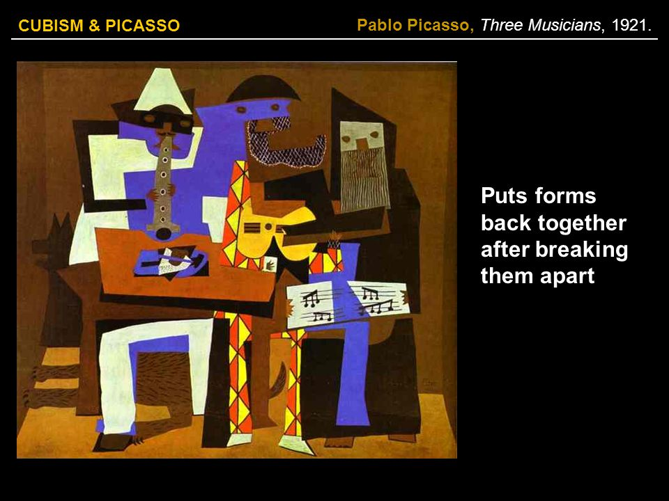 CUBISM & PICASSO Pablo Picasso, Three Musicians, 1921. Puts forms back together after breaking them apart