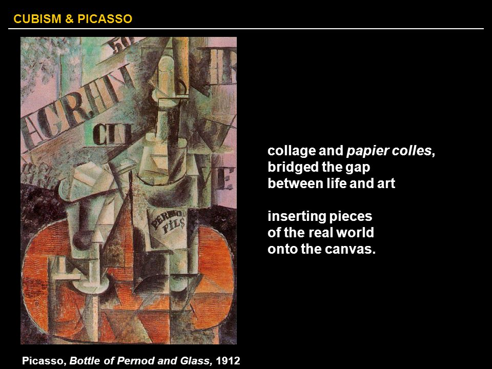 CUBISM & PICASSO collage and papier colles, bridged the gap between life and art inserting pieces of the real world onto the canvas. Picasso, Bottle o