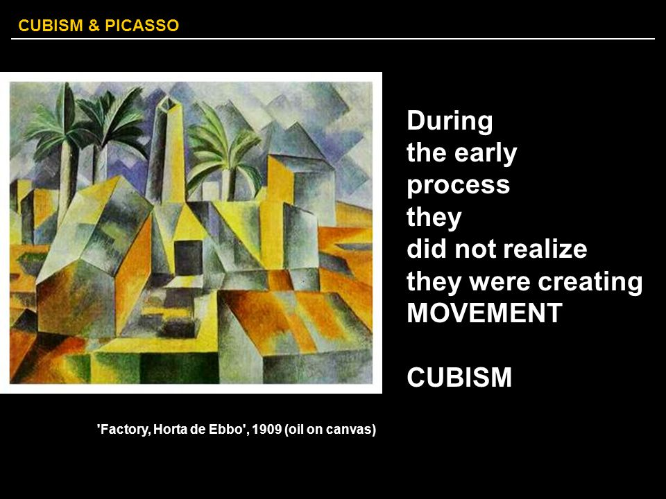 CUBISM & PICASSO During the early process they did not realize they were creating MOVEMENT CUBISM 'Factory, Horta de Ebbo', 1909 (oil on canvas)