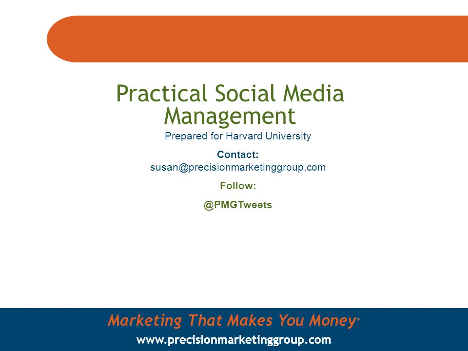 Marketing That Makes You Money ™ www.precisionmarketinggroup.com Practical Social Media Management Prepared for Harvard University Contact: susan@precisionmarketinggroup.com Follow: @PMGTweets