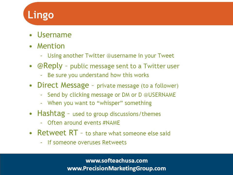 Username Mention –Using another Twitter @username in your Tweet @Reply – public message sent to a Twitter user –Be sure you understand how this works Direct Message – private message (to a follower) –Send by clicking message or DM or D @USERNAME –When you want to whisper something Hashtag – used to group discussions/themes –Often around events #NAME Retweet RT – to share what someone else said –If someone overuses Retweets www.SofTeachUSA.com www.PrecisionMarketingGroup.com www.softeachusa.com www.PrecisionMarketingGroup.com Lingo
