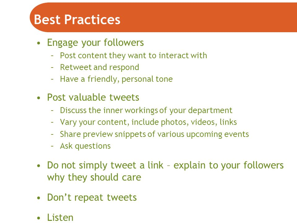 Best Practices Engage your followers –Post content they want to interact with –Retweet and respond –Have a friendly, personal tone Post valuable tweets –Discuss the inner workings of your department –Vary your content, include photos, videos, links –Share preview snippets of various upcoming events –Ask questions Do not simply tweet a link – explain to your followers why they should care Don't repeat tweets Listen
