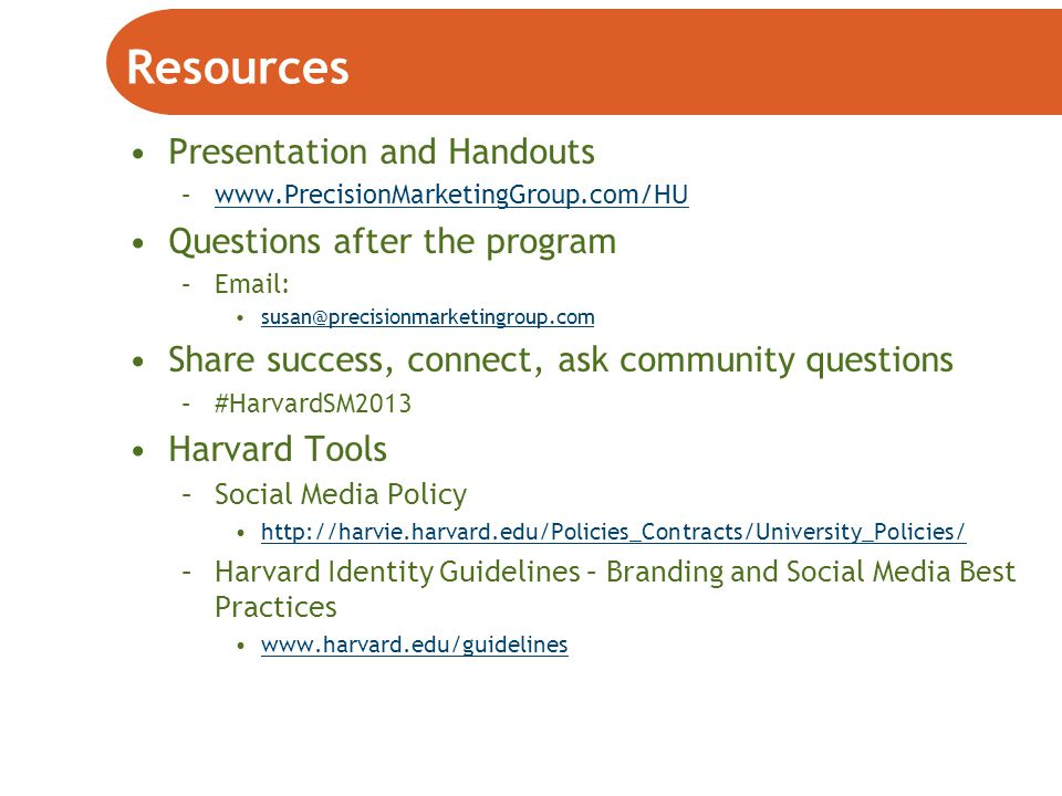 Resources Presentation and Handouts –www.PrecisionMarketingGroup.com/HUwww.PrecisionMarketingGroup.com/HU Questions after the program –Email: susan@precisionmarketingroup.com Share success, connect, ask community questions –#HarvardSM2013 Harvard Tools –Social Media Policy http://harvie.harvard.edu/Policies_Contracts/University_Policies/ –Harvard Identity Guidelines – Branding and Social Media Best Practices www.harvard.edu/guidelines
