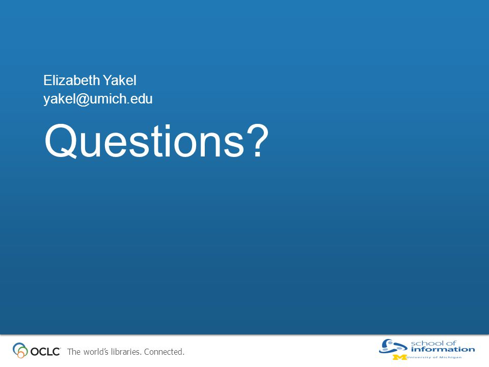 The world's libraries. Connected. Questions Elizabeth Yakel yakel@umich.edu