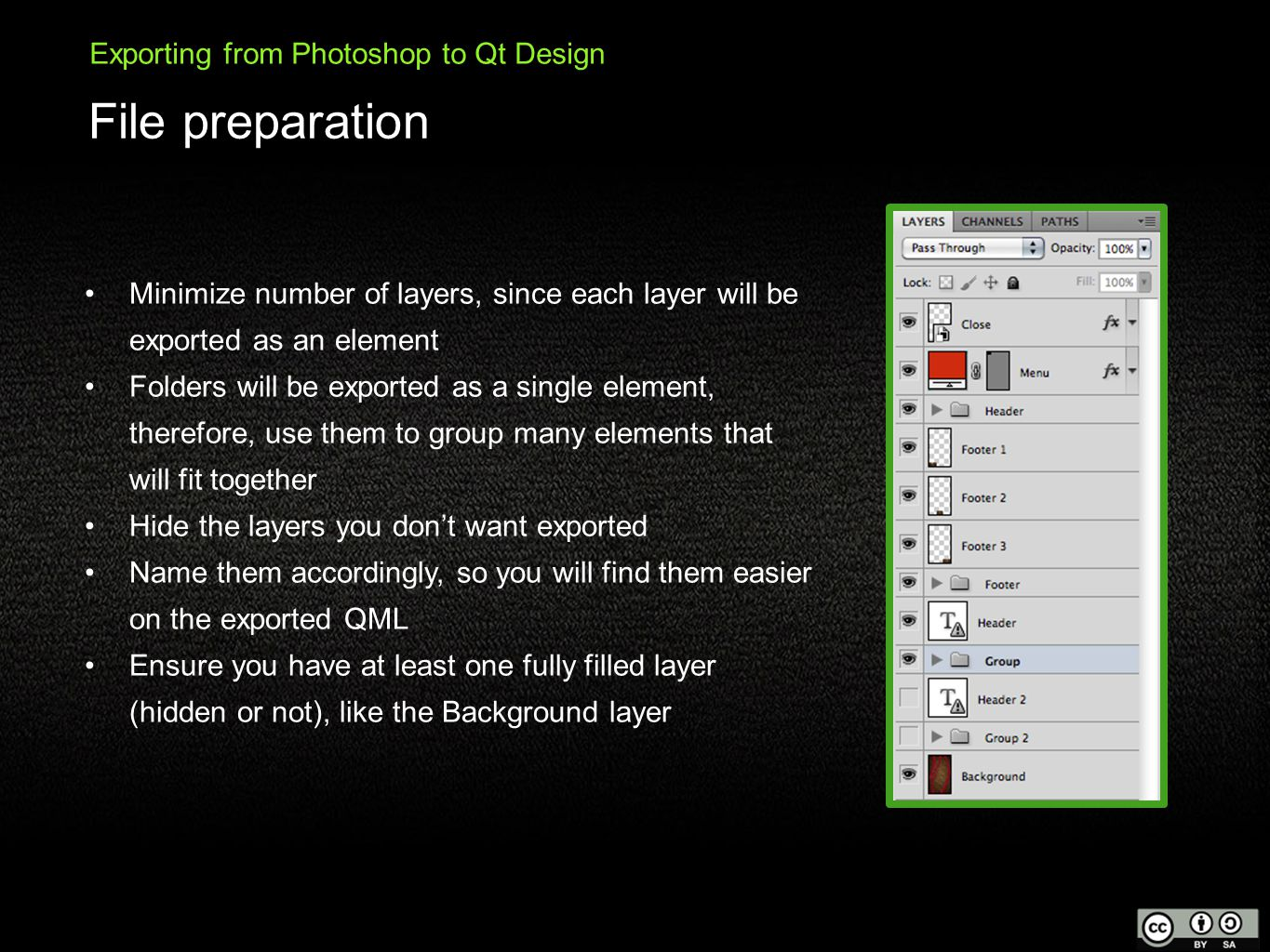 File preparation Exporting from Photoshop to Qt Design Minimize number of layers, since each layer will be exported as an element Folders will be exported as a single element, therefore, use them to group many elements that will fit together Hide the layers you don't want exported Name them accordingly, so you will find them easier on the exported QML Ensure you have at least one fully filled layer (hidden or not), like the Background layer