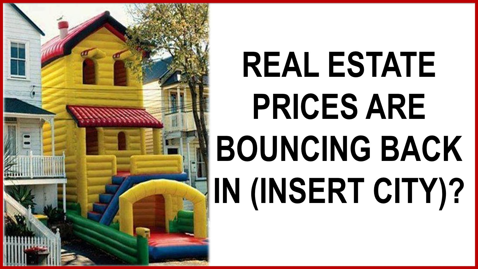 REAL ESTATE PRICES ARE BOUNCING BACK IN (INSERT CITY)