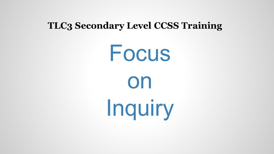 TLC3 Secondary Level CCSS Training Focus on Inquiry