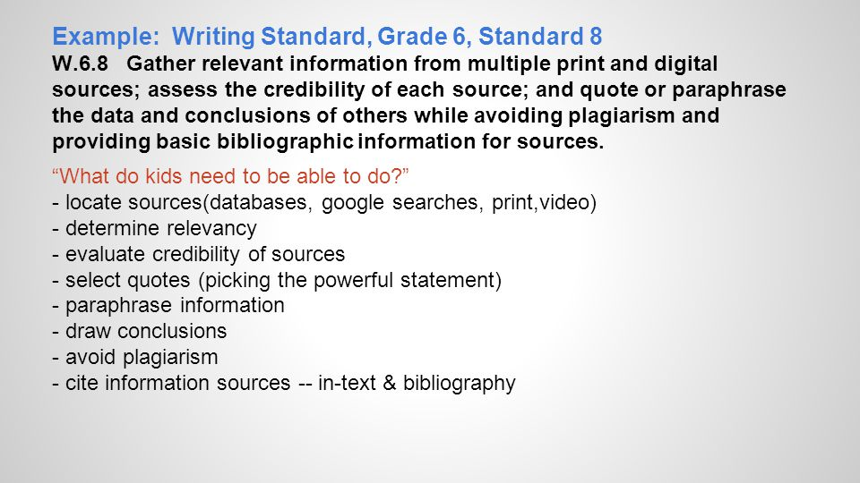 Example: Writing Standard, Grade 6, Standard 8 W.6.8 Gather relevant information from multiple print and digital sources; assess the credibility of ea