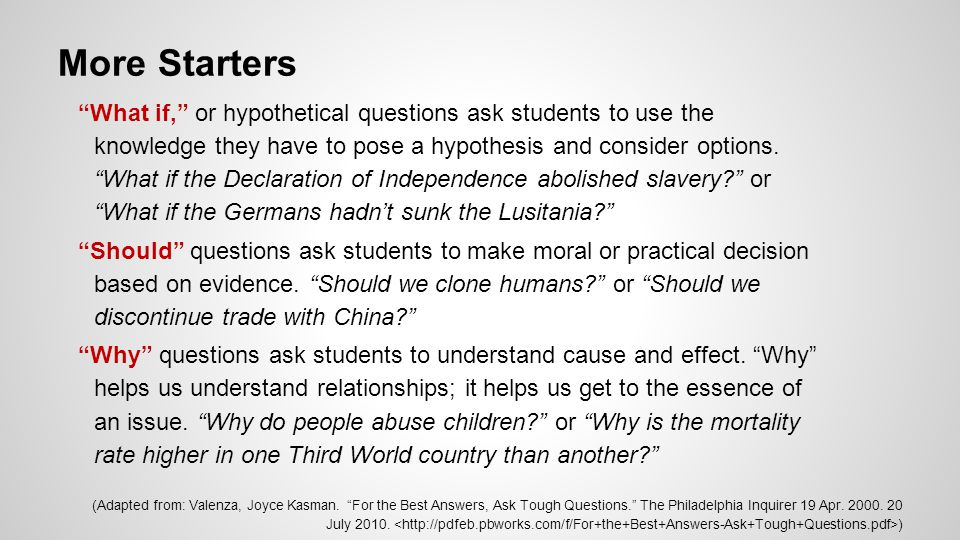 "More Starters ""What if,"" or hypothetical questions ask students to use the knowledge they have to pose a hypothesis and consider options. ""What if the"