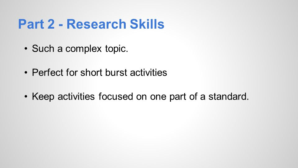 Part 2 - Research Skills Such a complex topic. Perfect for short burst activities Keep activities focused on one part of a standard.