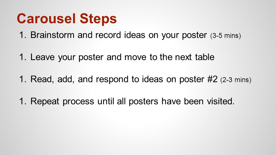Carousel Steps 1.Brainstorm and record ideas on your poster (3-5 mins) 1.Leave your poster and move to the next table 1.Read, add, and respond to idea