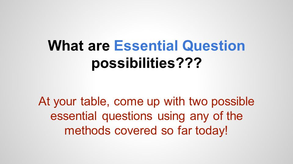 What are Essential Question possibilities??? At your table, come up with two possible essential questions using any of the methods covered so far toda