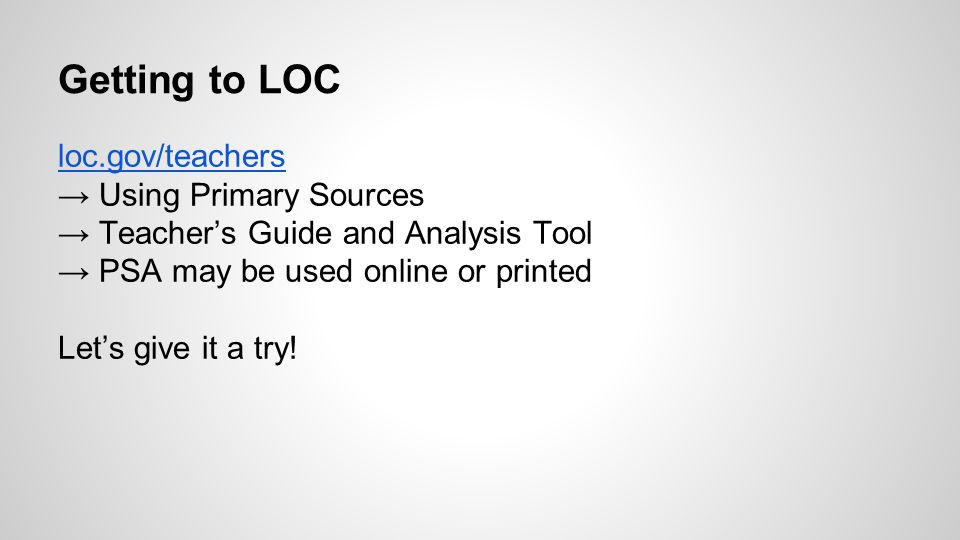 Getting to LOC loc.gov/teachers → Using Primary Sources → Teacher's Guide and Analysis Tool → PSA may be used online or printed Let's give it a try!