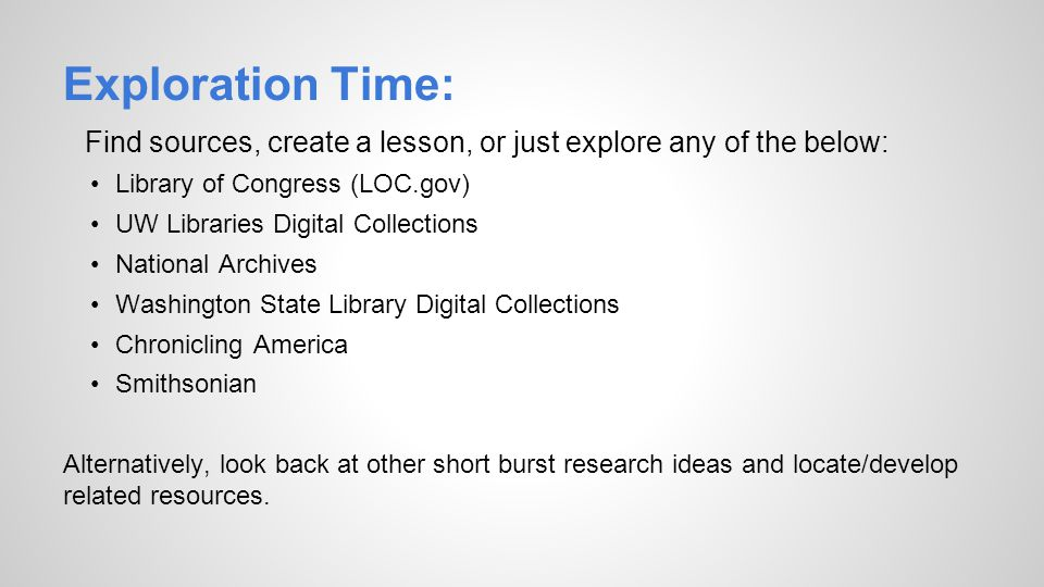 Exploration Time: Find sources, create a lesson, or just explore any of the below: Library of Congress (LOC.gov) UW Libraries Digital Collections Nati