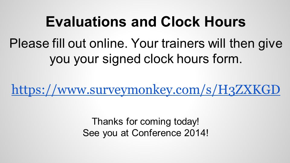 Evaluations and Clock Hours Please fill out online. Your trainers will then give you your signed clock hours form. https://www.surveymonkey.com/s/H3ZX