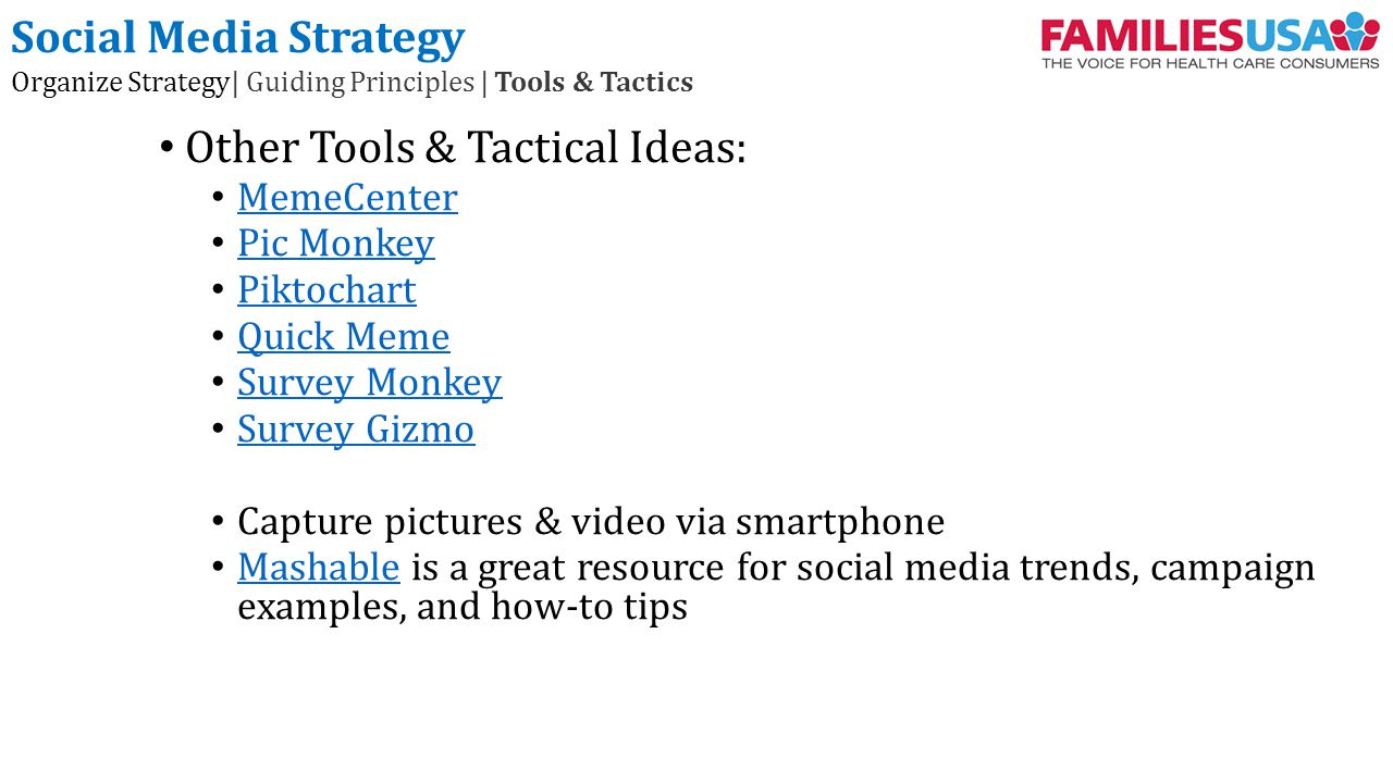 Other Tools & Tactical Ideas: MemeCenter Pic Monkey Piktochart Quick Meme Survey Monkey Survey Gizmo Capture pictures & video via smartphone Mashable is a great resource for social media trends, campaign examples, and how-to tips Mashable Social Media Strategy Organize Strategy| Guiding Principles | Tools & Tactics