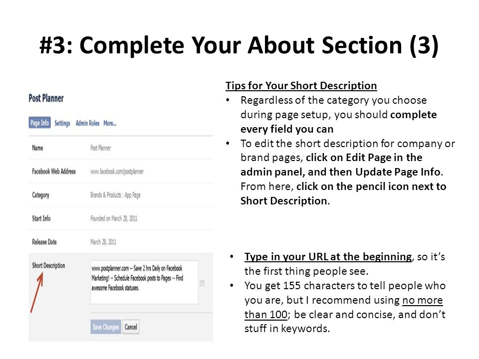 #3: Complete Your About Section (3) Tips for Your Short Description Regardless of the category you choose during page setup, you should complete every field you can To edit the short description for company or brand pages, click on Edit Page in the admin panel, and then Update Page Info.