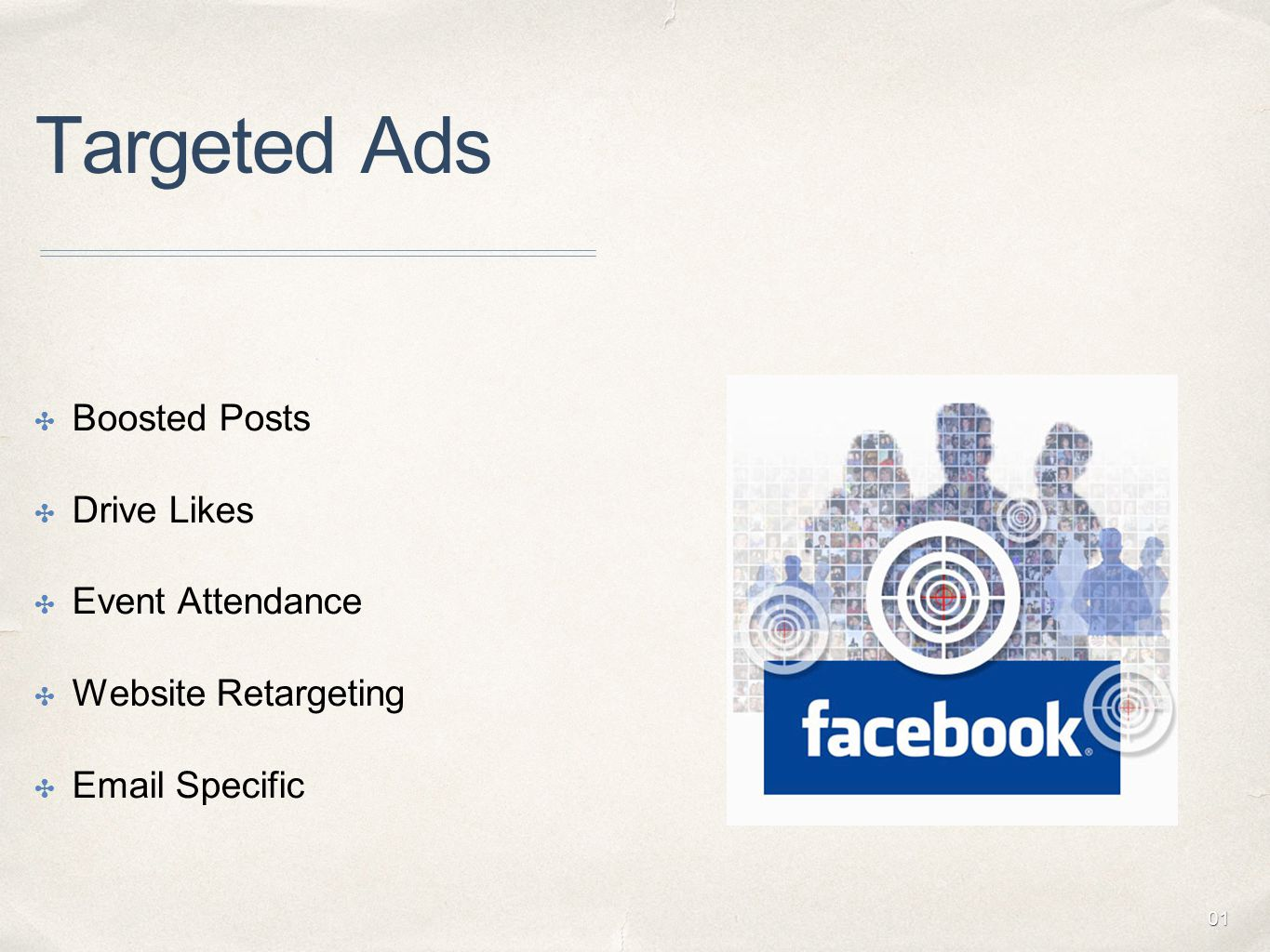 01 Targeted Ads ✤ Boosted Posts ✤ Drive Likes ✤ Event Attendance ✤ Website Retargeting ✤ Email Specific