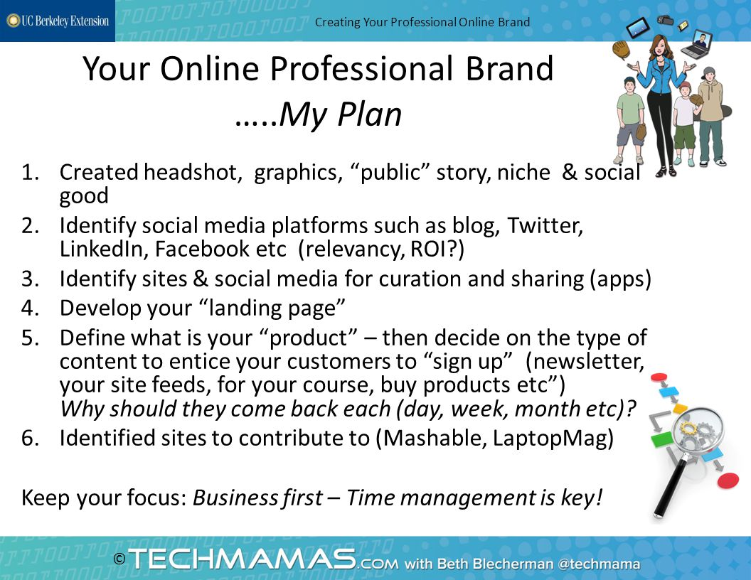 © Your Online Professional Brand …..My Plan Creating Your Professional Online Brand 1.Created headshot, graphics, public story, niche & social good 2.Identify social media platforms such as blog, Twitter, LinkedIn, Facebook etc (relevancy, ROI ) 3.Identify sites & social media for curation and sharing (apps) 4.Develop your landing page 5.Define what is your product – then decide on the type of content to entice your customers to sign up (newsletter, your site feeds, for your course, buy products etc ) Why should they come back each (day, week, month etc).