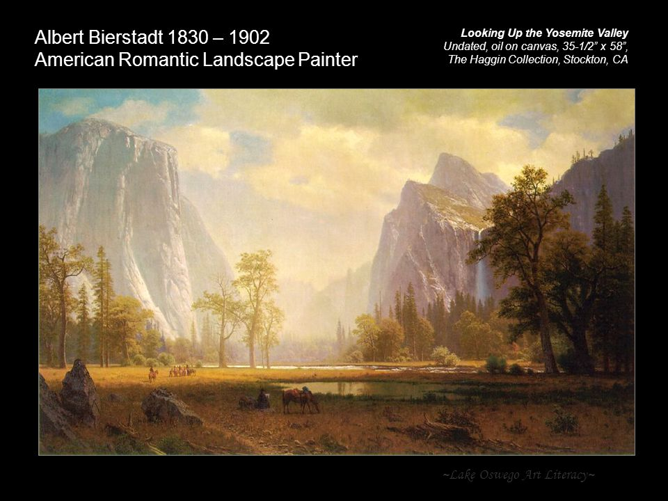 ~Lake Oswego Art Literacy~ Albert Bierstadt 1830 – 1902 American Romantic Landscape Painter Looking Up the Yosemite Valley Undated, oil on canvas, 35-1/2 x 58 , The Haggin Collection, Stockton, CA