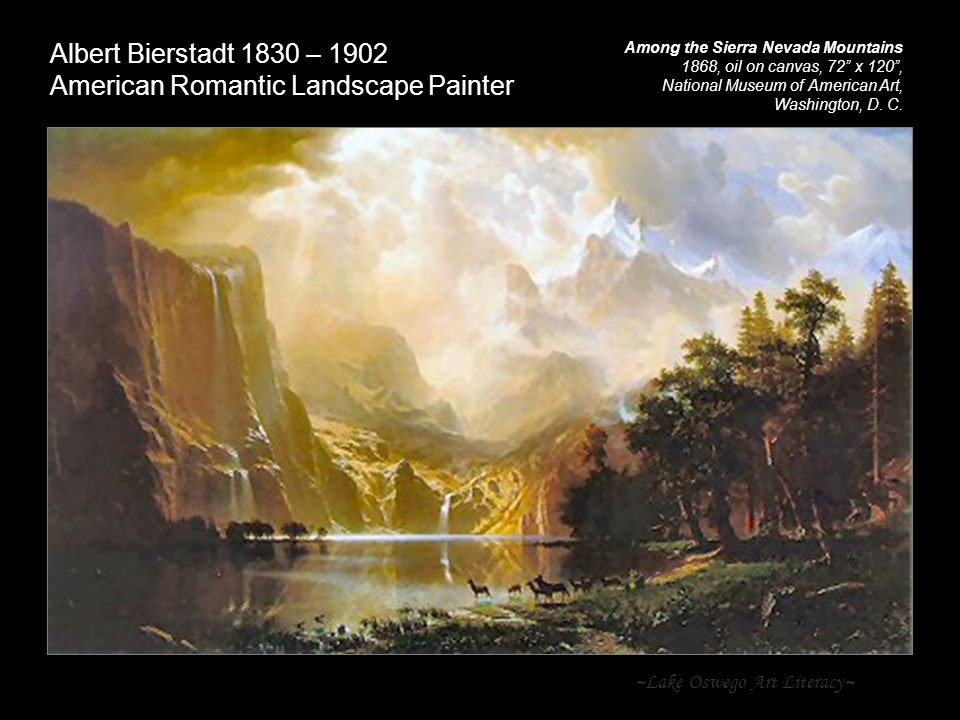~Lake Oswego Art Literacy~ Albert Bierstadt 1830 – 1902 American Romantic Landscape Painter Among the Sierra Nevada Mountains 1868, oil on canvas, 72 x 120 , National Museum of American Art, Washington, D.