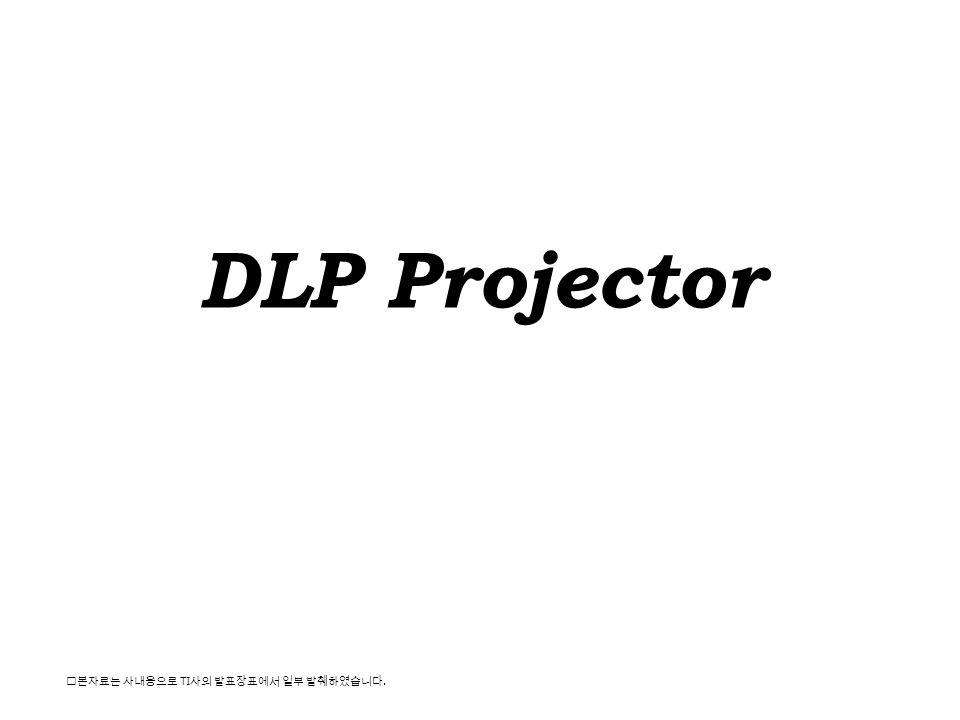 DLP Projector ※본자료는 사내용으로 TI 사의 발표장표에서 일부 발췌하였습니다.