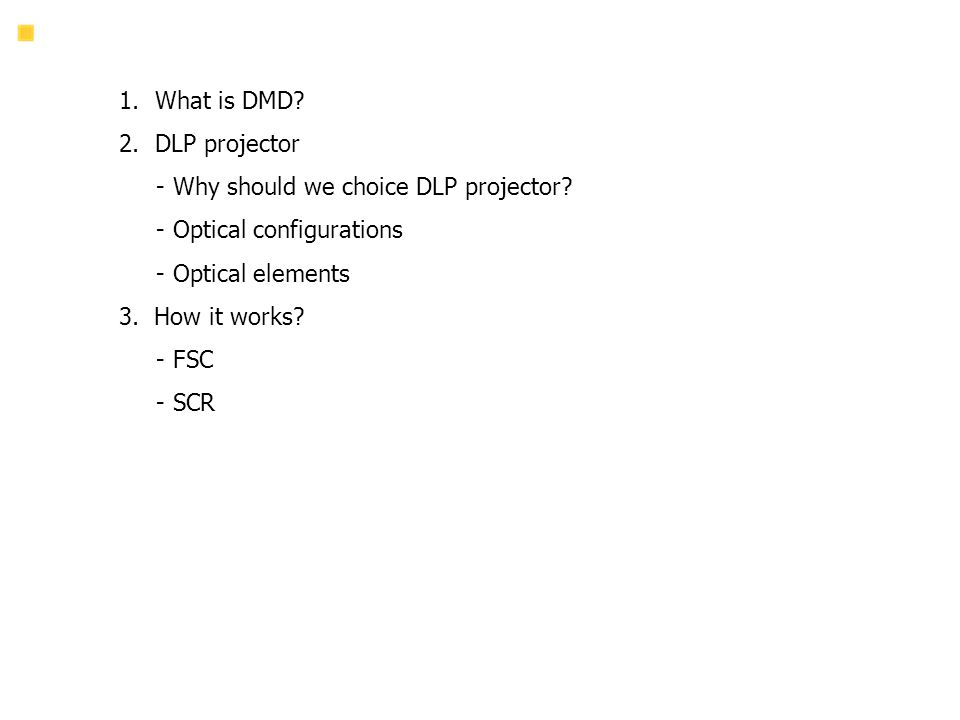 1.What is DMD? 2.DLP projector - Why should we choice DLP projector? - Optical configurations - Optical elements 3. How it works? - FSC - SCR Agenda